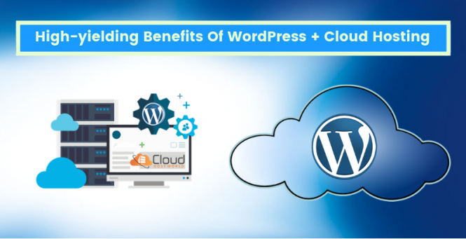 High-yielding Benefits Of WordPress + Cloud Hosting